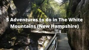 5 Adventures You Need to do in The White Mountains