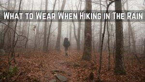 What to Wear When Hiking in The Rain to Stay Dry